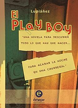 El Play Boy: Una novela para descubrir todo lo que hay que hacer... para acabar la noche en una churrería. de [Lupiáñez]