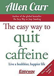 The Easy Way to Quit Caffeine: Live a healthier, happier life (Allen Carr's Easyway Book 81) (English Edition)