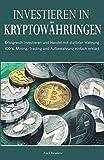 Investieren in Kryptowährungen: Erfolgreich Investieren und Handel mit digitaler Währung. ICO´s, Mining, Trading und Aufbewahrung einfach erklärt.