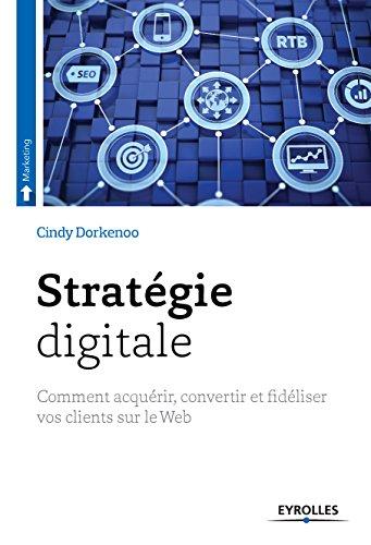 Stratégie digitale: Comment acquérir, convertir et fidéliser vos clients sur le Web