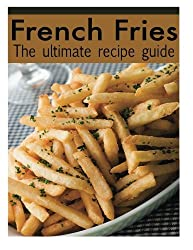 French Fries :The Ultimate Recipe Guide - Over 30 Delicious & Best Selling Recipes by Jacob Palmar (2013-12-09)