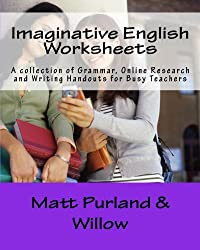Imaginative English Worksheets: A collection of Grammar, Online Research and Writing Handouts for Busy Teachers: Volume 1