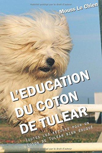 L'EDUCATION DU COTON DE TULEAR: Toutes les astuces pour un Coton de Tuléar bien éduqué par Mouss Le Chien
