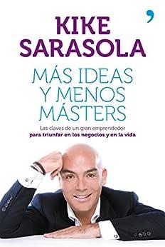 Más ideas y menos másters: Las claves de un gran emprendedor para triunfar en los negocios y en la vida de [Sarasola, Kike]