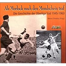 Als Morlock noch den Mondschein traf. Die Geschichte der Oberliga Süd 1945 - 1963