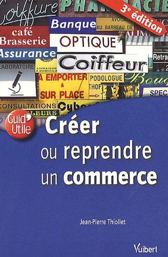 Créer ou reprendre un commerce par Jean-Pierre Thiollet