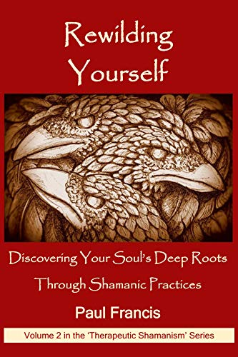 Rewilding Yourself: Discovering Your Soul's Deep Roots Through Shamanic Practices (Therapeutic Shamanism Book 2) (English Edition) por Paul Francis