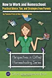 How to Work and Homeschool: Practical Advice, Tips, and Strategies from Parents: Volume 5 (Perspectives in Gifted Homeschooling)