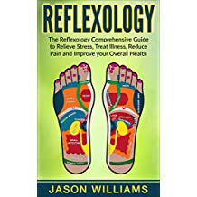 Reflexology: The Reflexology Comprehensive Guide to Relieve Stress, Treat Illness, Reduce Pain and Improve your Overall Health (English Edition)