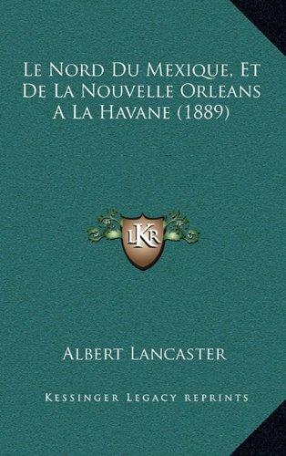 Le Nord Du Mexique, Et de La Nouvelle Orleans a la Havane (1889)