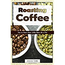 Roasting Coffee: How to Roast Green Coffee Beans like a Pro (I Know Coffee, Band 3)