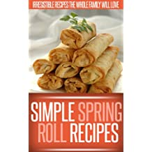Spring Roll Recipes: A Classic And Creative Collection Of Spring Roll Recipes. (Simple Recipe Series)