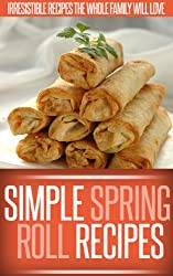 Spring Roll Recipes: A Classic And Creative Collection Of Spring Roll Recipes. (Simple Recipe Series) (English Edition)