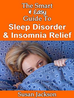 The Smart & Easy Guide to Sleep Disorder & Insomnia Relief: The Restful Book of Therapies & Treatments for Sleeping Disorders, Narcolepsy, Night Sweats, ... in Men, Women & Children (English Edition) par [Jackson, Susan]