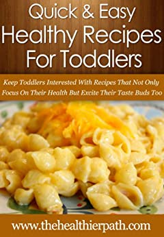 Healthy Recipes For Toddlers: Keep Toddlers Interested With Recipes That Not Only Focus On Their Health But Excite Their Taste Buds Too. (Quick & Easy Recipes) by [Miller, Mary]