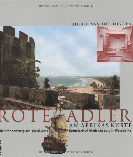 Rote Adler an Afrikas Küste. Die brandenburgisch-preußische Kolonie Großfriedrichsburg in Westafrika.