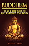 Buddhism: The Art of Mindfulness for a Life of Happiness, Peace and Joy (Buddhism, Buddhism for Beginners, Buddha, Mindfulness for Beginners, Inner Peace, Dalai Lama, Dhammapada)