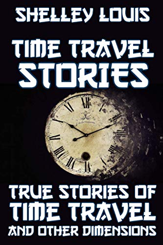 TRUE STORIES OF TIME TRAVEL BOOK: TRUE STORIES OF TIME TRAVEL AND OTHER DIMENSIONS ... (English Edition)