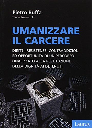 Umanizzare il carcere. Diritto, resistenze, contraddizioni ed opportunit di un percorso finalizzato alla restituzione della dignita ai detenuti