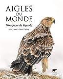 Aigles du monde - 70 espèces de légende