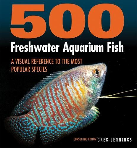 500 Freshwater Aquarium Fish: A Visual Reference to the Most Popular Species -