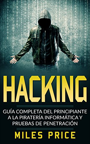 Hacking: Guía Completa Del Principiante a la Piratería Informática y Pruebas De Penetración por Miles Price