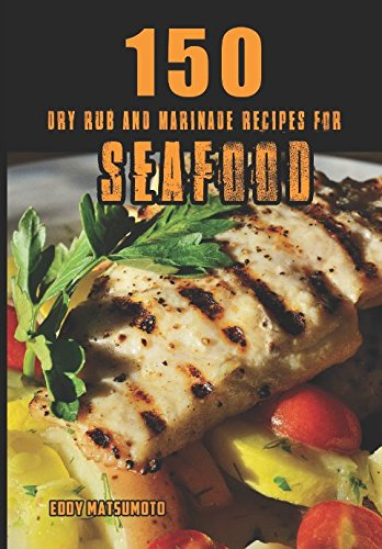 150 Dry Rub and Marinade Recipes for Seafood (Eddy Matsumoto Best Sellers)