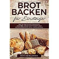 Brot backen für Einsteiger: Das ultimative Brotbackbuch: über 100 leckere Brot Rezepte zum selber machen mit Hefe- und…
