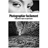 Photographier facilement: Comprendre et régler son appareil photo