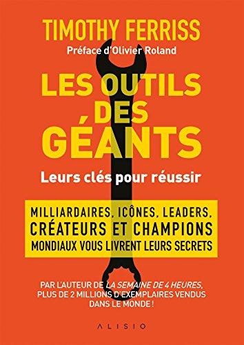 Les outils des géants : leurs clés pour réussir: Milliardaires, icônes, leaders, créateurs et champions mondiaux vous livrent leurs secrets