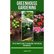 Greenhouse Gardening: The Ultimate Guide to Achieving Your Dream Greenhouse (English Edition)