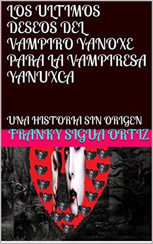 LOS ULTIMOS DESEOS DEL VAMPIRO YANOXE PARA LA VAMPIRESA YANUXCA: UNA HISTORIA SIN ORIGEN por Franky sigua ortiz