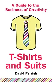 T-Shirts and Suits: A Guide to the Business of Creativity (English Edition) par [Parrish, David]