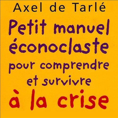 Petit manuel éconoclaste - pour comprendre et survivre à la crise