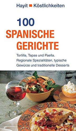 100 spanische Gerichte: Tortilla, Tapas und Paella. Regionale Spezialitäten, typische Gewürze und traditionelle Desserts (Hayit Köstlichkeiten) (Spanisch Kochen)
