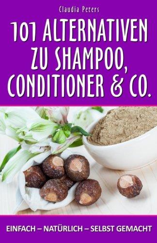 101 Alternativen zu Shampoo, Conditioner & Co: einfach – natürlich – selbst gemacht