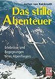 Das stille Abenteuer: Erlebnisse und Begegnungen eines Alpenfliegers - Jochen von Kalckreuth