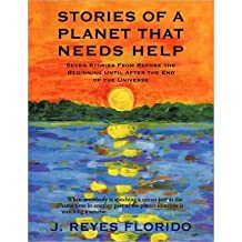 [Stories of a Planet That Needs Help: Seven Stories from Before the Beginning Until After the End of the Universe] (By: J Reyes Florido) [published: November, 2009]