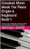 Piano: Classical Sheet Music For Piano Organ & Keyboard Book 1: Five Easy Classical Sheet Music Pieces For Piano Organ & Keyboard With Piano Chord Charts