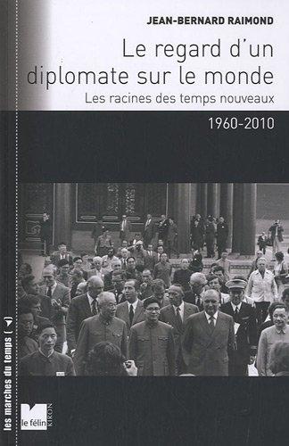 Le regard d'un diplomate sur le monde : Les racines des temps nouveaux 1960-2010