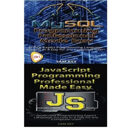 MYSQL Programming Professional Made Easy & JavaScript Professional Programming Made Easy: Volume 100 by Sam Key (2015-10-22)