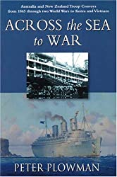 Across the Sea to War: Australian and New Zealand Troop Convoys from 1865 Through Two World Wars to Korea and Vietnam