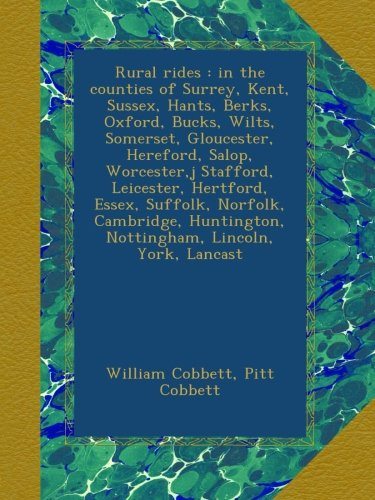 Rural rides : in the counties of Surrey, Kent, Sussex, Hants, Berks, Oxford, Bucks, Wilts, Somerset, Gloucester, Hereford, Salop, Worcester,j ... Nottingham, Lincoln, York, Lancast Buck Oxford