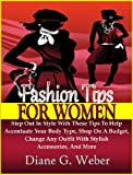 Fashion Tips For Women: Step Out In Style With These Tips To Help Accentuate Your Body Type, Shop On A Budget, Change Any Outfit With Stylish Accessories, And More