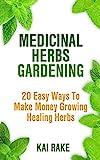 Medicinal Herbs Gardening: 20 Easy Ways To Make Money Growing Healing Herbs