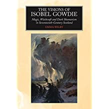 Visions of Isobel Gowdie: Magic, Shamanism and Witchcraft in Seventeenth-Century Scotland