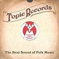 Topic Records: The Real Sound of Folk Music (28 Treasured Tracks from the Topic Catalogue)