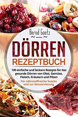 Dörren Rezeptbuch: 100 einfache und leckere Rezepte für das gesunde Dörren von Obst, Gemüse, Fleisch, Kräutern und Pilzen. Für nährstoffreiche Snacks und zur Konservierung.