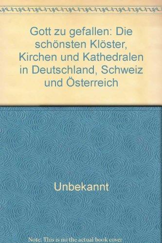 Gott zu gefallen: Die schönsten Klöster, Kirchen und Kathedralen in Deutschland, Schweiz und Österreich
