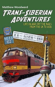 Trans-Siberian Adventures: Life on and off the rails from the U.K. to Asia by [Woodward, Matthew]